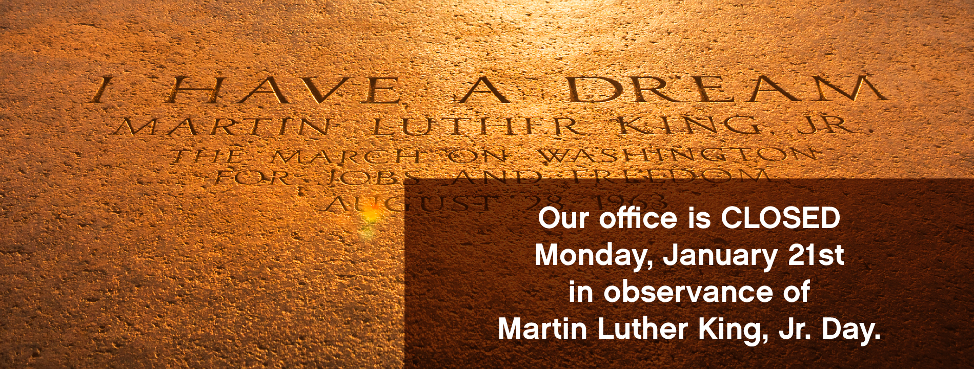 Our office is closed Monday, January 21st in observance of Martin Luther King, Jr., Day