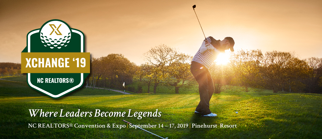 XCHANGE '19 Where Legends Become Leaders NC REALTORS® Convention and Expo September 14 – 17, 2018 Pinehurst Resort